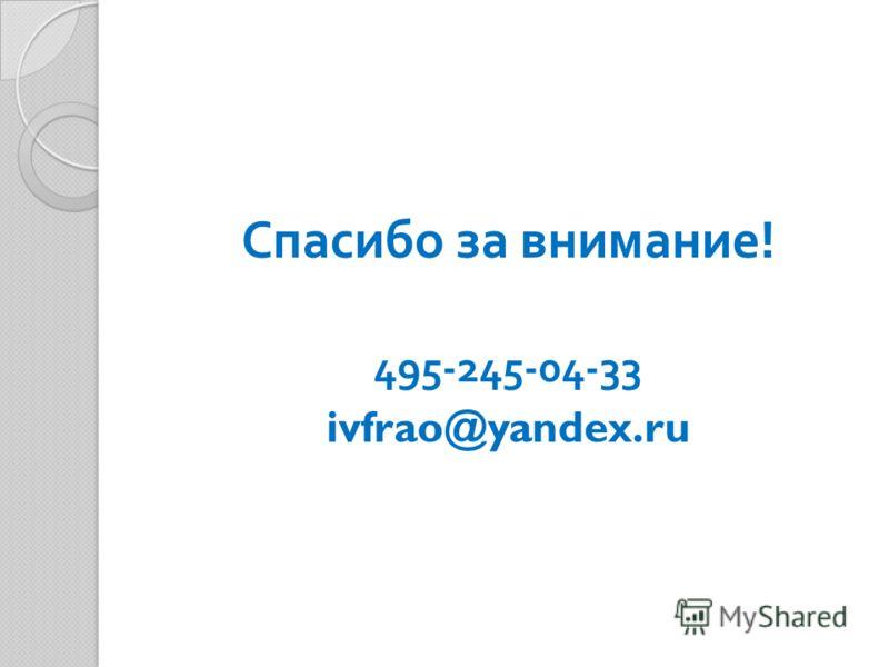 Спасибо за внимание ! 495-245-04-33 ivfrao@yandex.ru