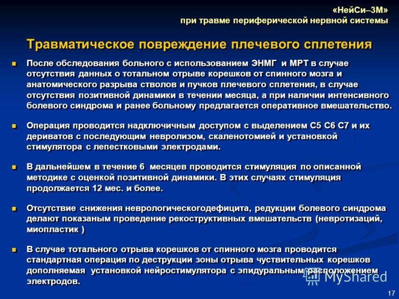 17 Травматическое повреждение плечевого сплетения После обследования больного с использованием ЭНМГ и МРТ в случае отсутствия данных о тотальном отрыве корешков от спинного мозга и анатомического разрыва стволов и пучков плечевого сплетения, в случае