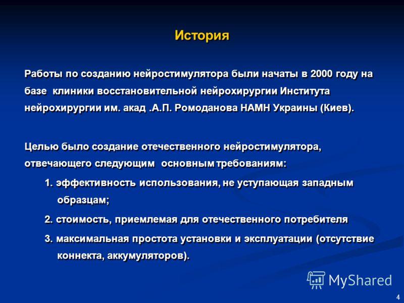 4 История Работы по созданию нейростимулятора были начаты в 2000 году на базе клиники восстановительной нейрохирургии Института нейрохирургии им. акад.А.П. Ромоданова НАМН Украины (Киев). Целью было создание отечественного нейростимулятора, отвечающе
