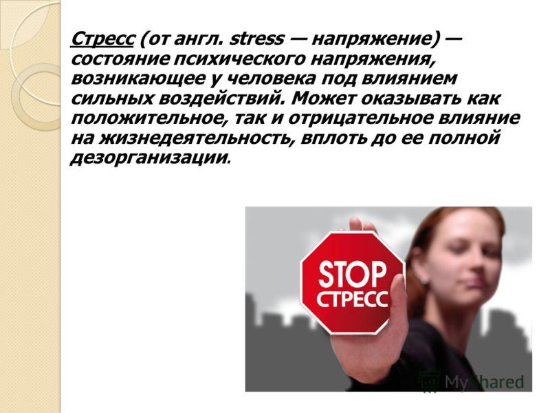Стресс (от англ. stress напряжение) состояние психического напряжения, возникающее у человека под влиянием сильных воздействий. Может оказывать как положительное, так и отрицательное влияние на жизнедеятельность, вплоть до ее полной дезорганизации.