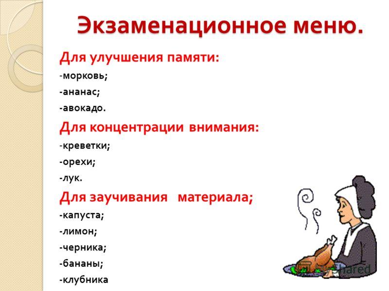 Экзаменационное меню. Для улучшения памяти : - морковь ; - ананас ; - авокадо. Для концентрации внимания : - креветки ; - орехи ; - лук. Для заучивания материала ; - капуста ; - лимон ; - черника ; - бананы ; - клубника