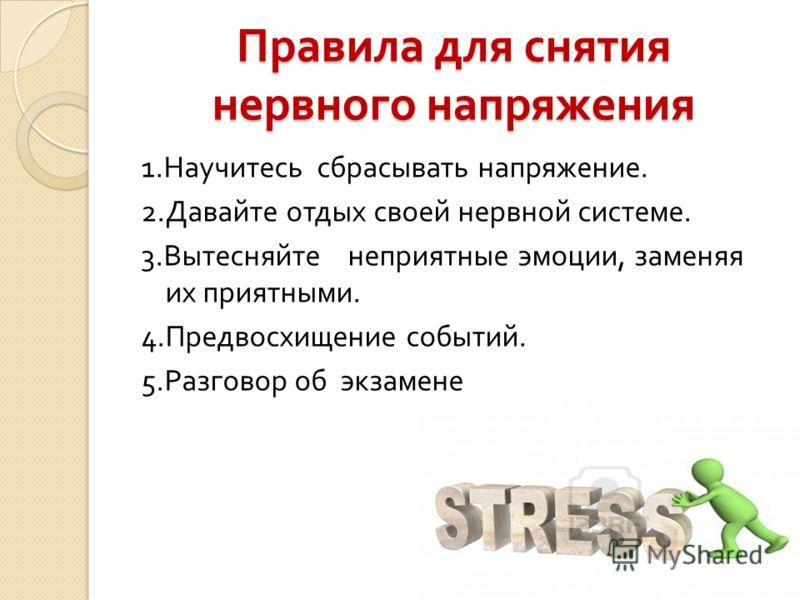Правила для снятия нервного напряжения 1. Научитесь сбрасывать напряжение. 2. Давайте отдых своей нервной системе. 3. Вытесняйте неприятные эмоции, заменяя их приятными. 4. Предвосхищение событий. 5. Разговор об экзамене