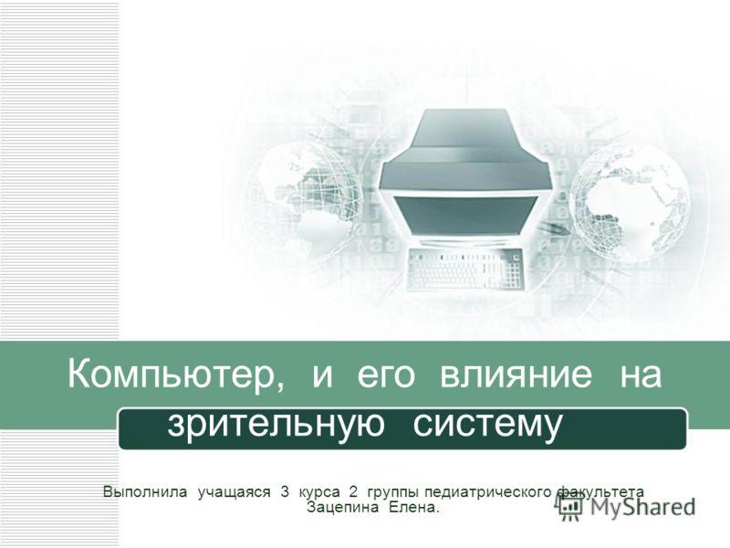 Компьютер, и его влияние на зрительную систему Выполнила учащаяся 3 курса 2 группы педиатрического факультета Зацепина Елена.
