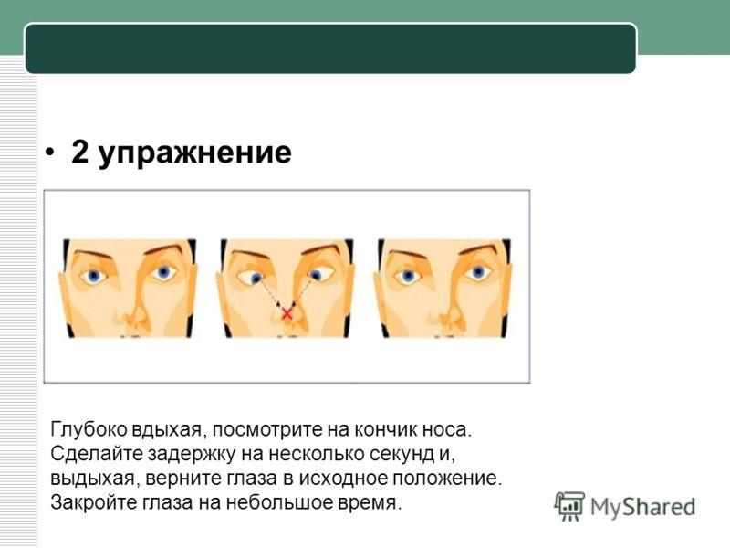 2 упражнение Глубоко вдыхая, посмотрите на кончик носа. Сделайте задержку на несколько секунд и, выдыхая, верните глаза в исходное положение. Закройте глаза на небольшое время.