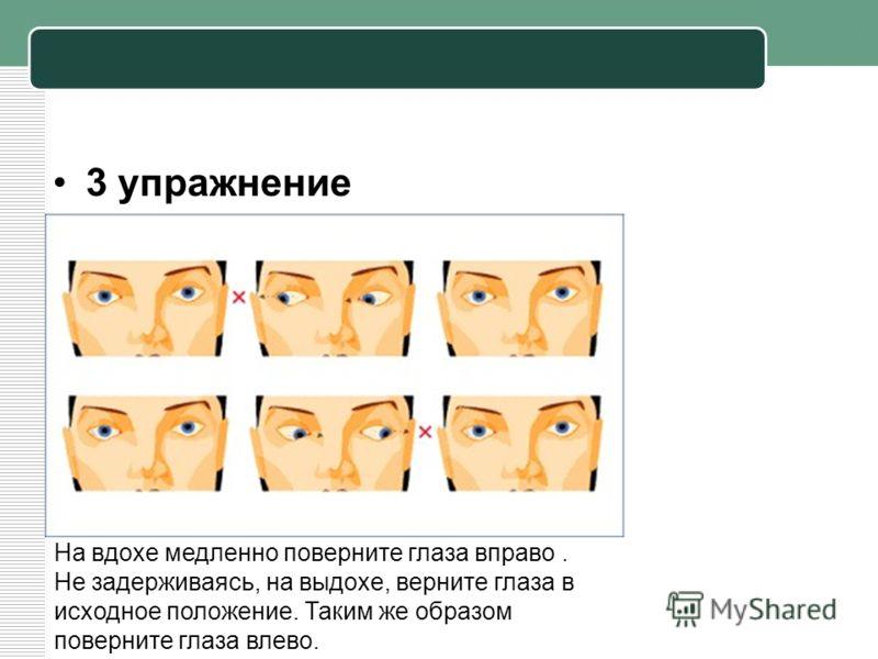 3 упражнение На вдохе медленно поверните глаза вправо. Не задерживаясь, на выдохе, верните глаза в исходное положение. Таким же образом поверните глаза влево.