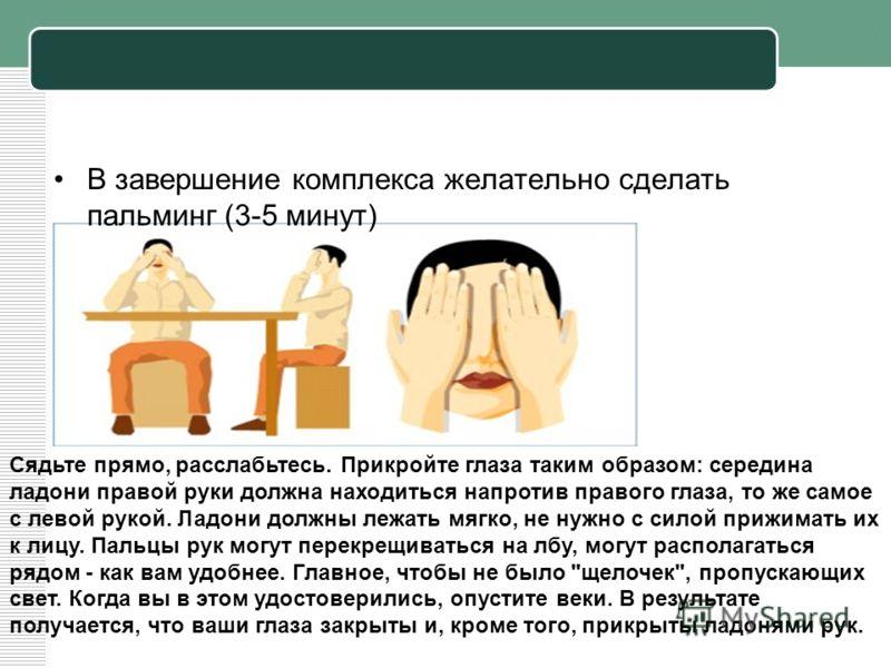 В завершение комплекса желательно сделать пальминг (3-5 минут) Сядьте прямо, расслабьтесь. Прикройте глаза таким образом: середина ладони правой руки должна находиться напротив правого глаза, то же самое с левой рукой. Ладони должны лежать мягко, не