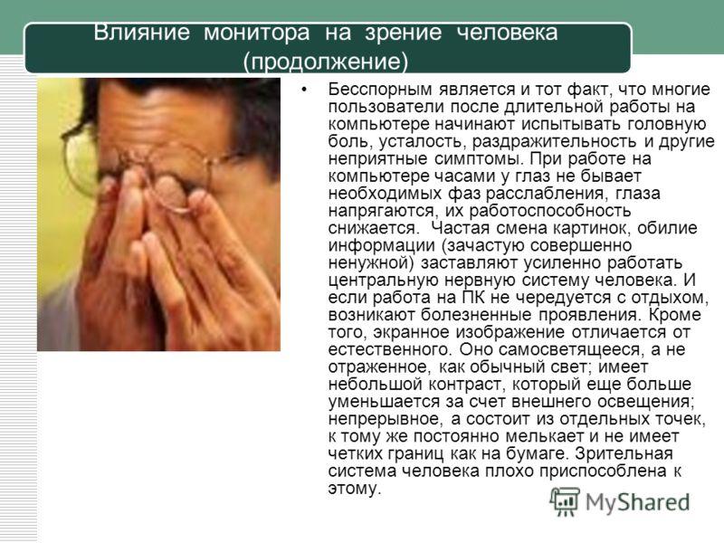 Влияние монитора на зрение человека (продолжение) Бесспорным является и тот факт, что многие пользователи после длительной работы на компьютере начинают испытывать головную боль, усталость, раздражительность и другие неприятные симптомы. При работе н