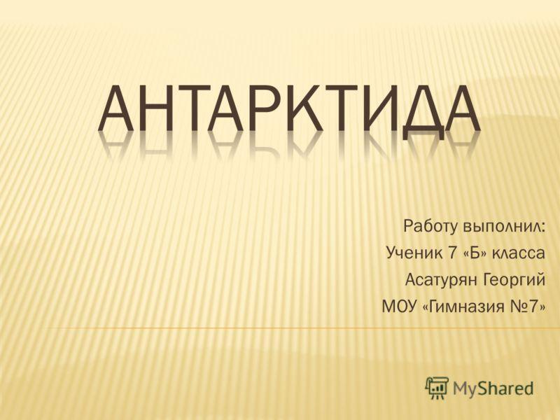 Работу выполнил: Ученик 7 «Б» класса Асатурян Георгий МОУ «Гимназия 7»