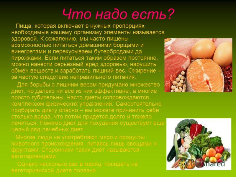 Что надо есть? Пища, которая включает в нужных пропорциях необходимые нашему организму элементы называется здоровой. К сожалению, мы часто лишены возможностью питаться домашними борщами и винегретами и перекусываем бутербродами да пирожками. Если пит