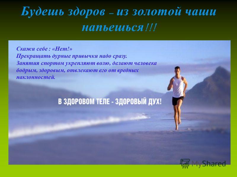 Будешь здоров – из золотой чаши напьешься !!! Скажи себе : «Нет!» Прекращать дурные привычки надо сразу. Занятия спортом укрепляют волю, делают человека бодрым, здоровым, отвлекают его от вредных наклонностей.
