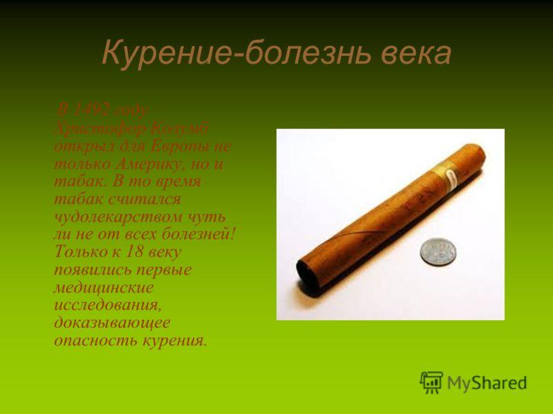 Курение-болезнь века В 1492 году Христофор Колумб открыл для Европы не только Америку, но и табак. В то время табак считался чудолекарством чуть ли не от всех болезней! Только к 18 веку появились первые медицинские исследования, доказывающее опасност