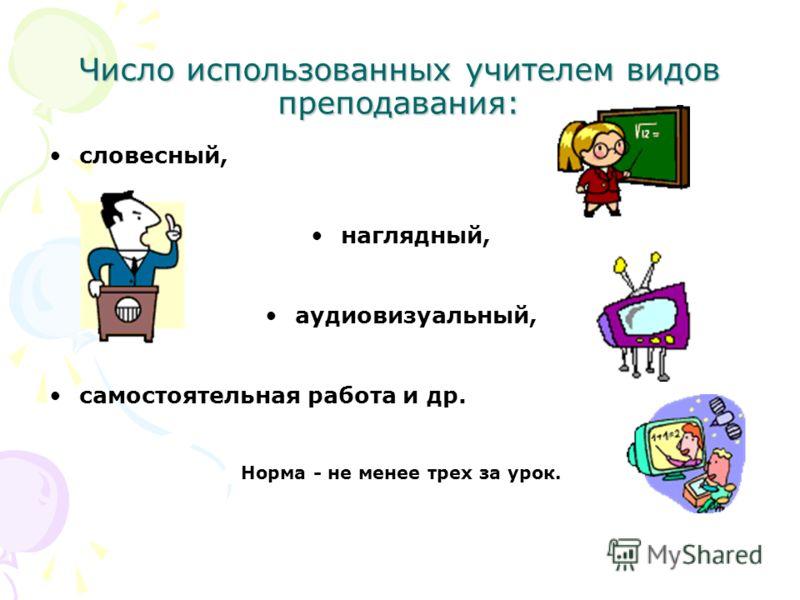 Число использованных учителем видов преподавания: словесный, наглядный, аудиовизуальный, самостоятельная работа и др. Норма - не менее трех за урок.