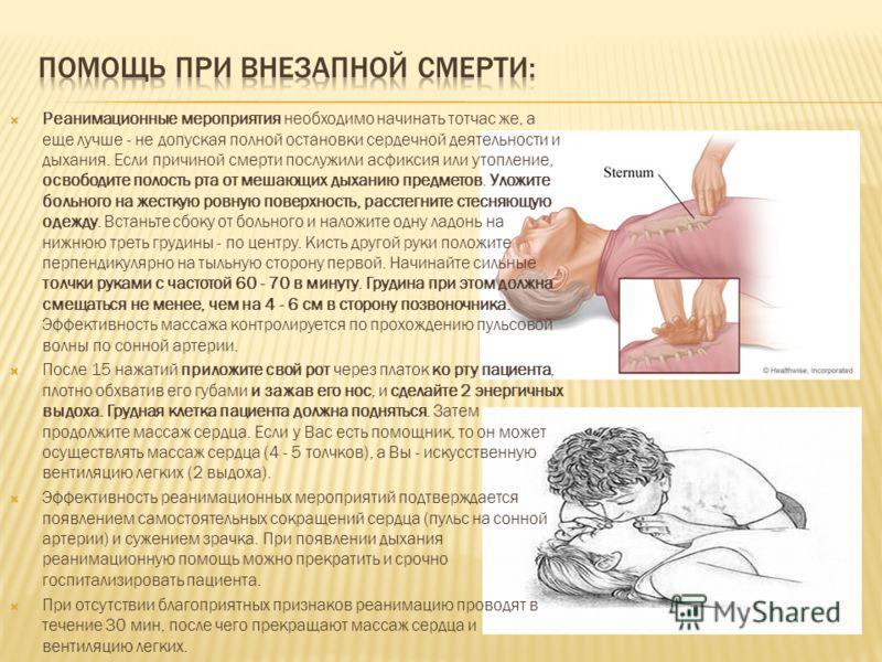 Реанимационные мероприятия необходимо начинать тотчас же, а еще лучше - не допуская полной остановки сердечной деятельности и дыхания. Если причиной смерти послужили асфиксия или утопление, освободите полость рта от мешающих дыханию предметов. Уложит