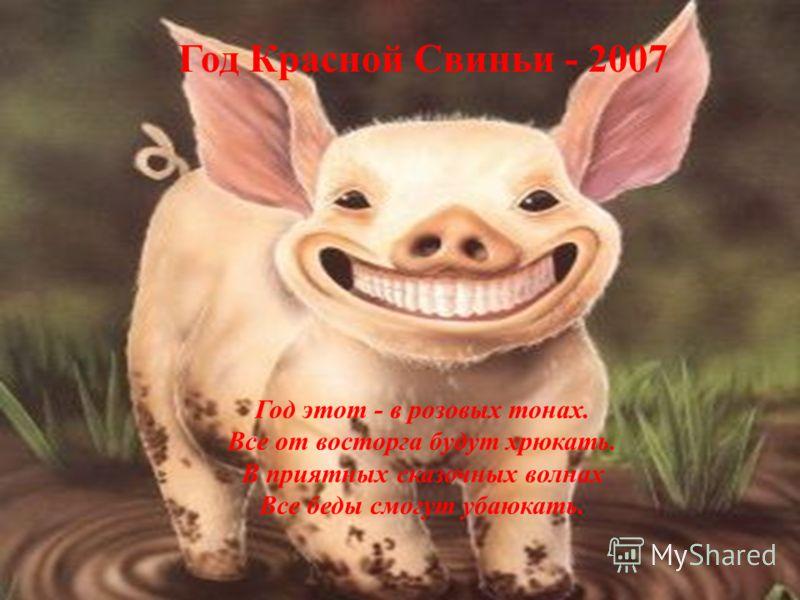 Год Красной Свиньи - 2007 Год этот - в розовых тонах. Все от восторга будут хрюкать. В приятных сказочных волнах Все беды смогут убаюкать.
