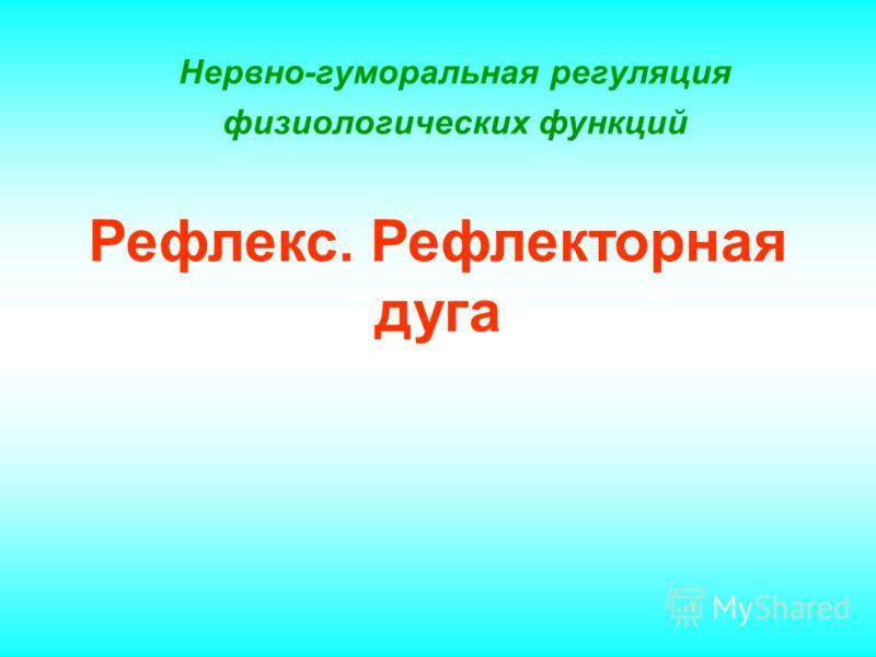 Нервно-гуморальная регуляция физиологических функций Рефлекс. Рефлекторная дуга