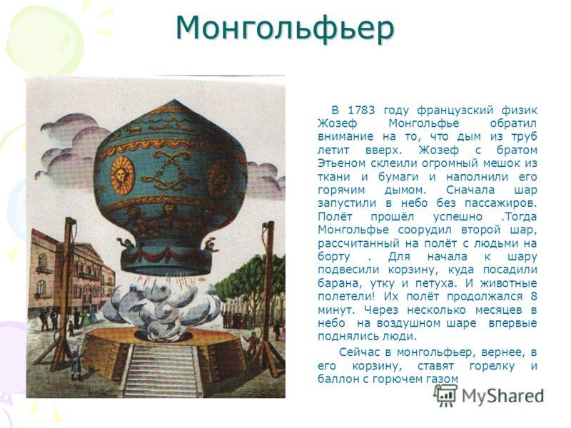 Монгольфьер В 1783 году французский физик Жозеф Монгольфье обратил внимание на то, что дым из труб летит вверх. Жозеф с братом Этьеном склеили огромный мешок из ткани и бумаги и наполнили его горячим дымом. Сначала шар запустили в небо без пассажиров