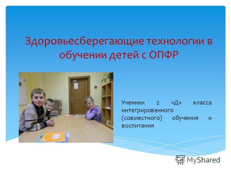 Здоровьесберегающие технологии в обучении детей с ОПФР Ученики 2 «Д» класса интегрированного (совместного) обучения и воспитания