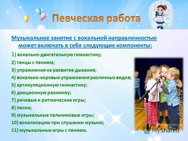 Музыкальное занятие с вокальной направленностью может включать в себя следующие компоненты: 1 ) вокально-двигательную гимнастику; 2) танцы с пением; 3) упражнения на развитие дыхания; 4) вокально-хоровые упражнения различных видов; 5) артикуляционную