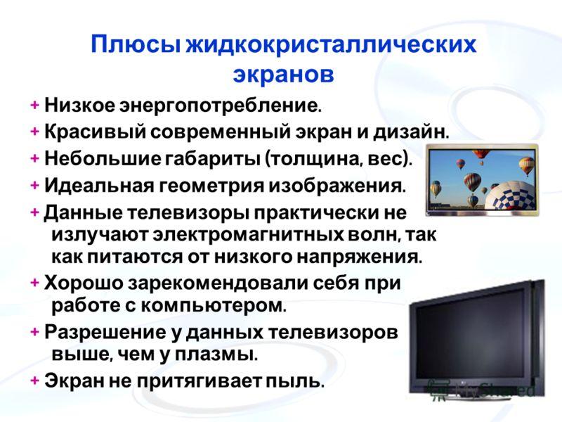 Плюсы жидкокристаллических экранов + Низкое энергопотребление. + Красивый современный экран и дизайн. + Небольшие габариты ( толщина, вес ). + Идеальная геометрия изображения. + Данные телевизоры практически не излучают электромагнитных волн, так как