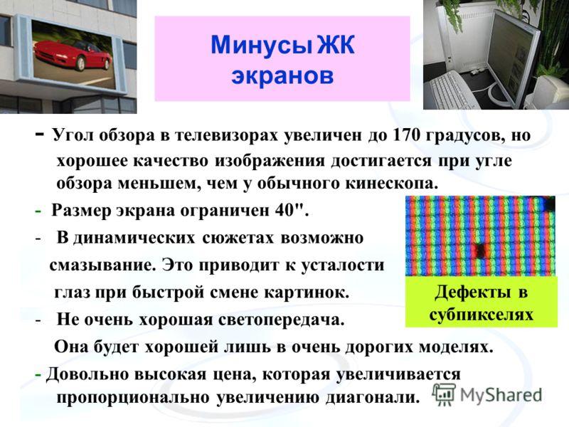 Минусы ЖК экранов - Угол обзора в телевизорах увеличен до 170 градусов, но хорошее качество изображения достигается при угле обзора меньшем, чем у обычного кинескопа. - Размер экрана ограничен 40