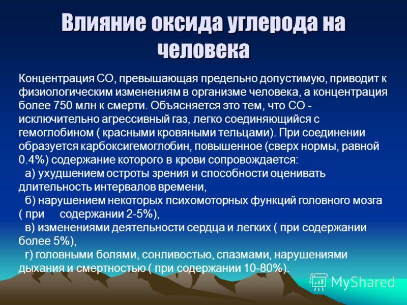 Влияние оксида углерода на человека Концентрация СО, превышающая предельно допустимую, приводит к физиологическим изменениям в организме человека, а концентрация более 750 млн к смерти. Объясняется это тем, что СО - исключительно агрессивный газ, лег