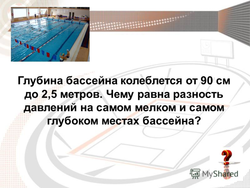 Глубина бассейна колеблется от 90 см до 2,5 метров. Чему равна разность давлений на самом мелком и самом глубоком местах бассейна?
