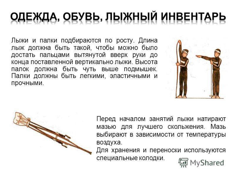 Лыжи и палки подбираются по росту. Длина лыж должна быть такой, чтобы можно было достать пальцами вытянутой вверх руки до конца поставленной вертикально лыжи. Высота палок должна быть чуть выше подмышек. Палки должны быть легкими, эластичными и прочн