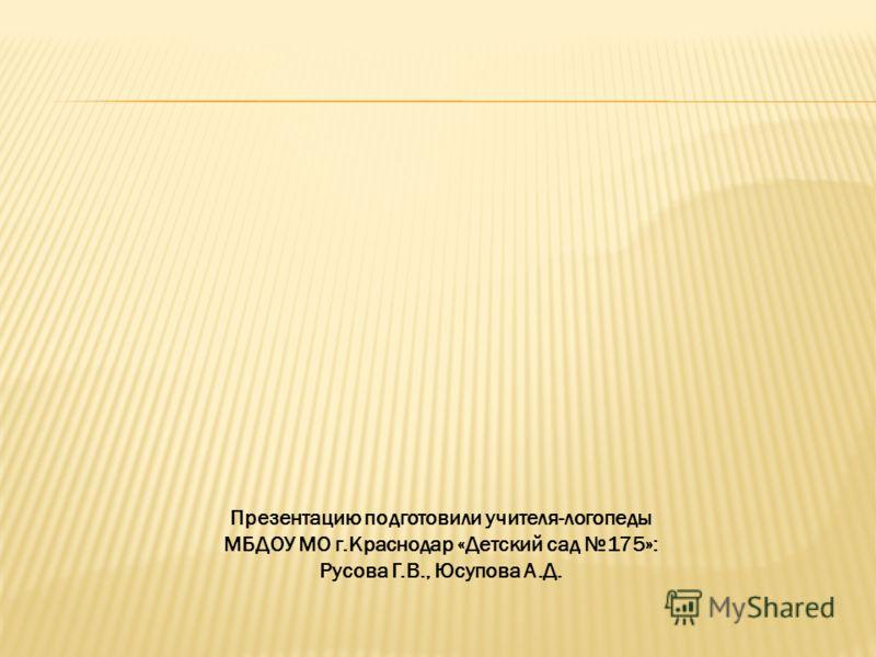 Презентацию подготовили учителя-логопеды МБДОУ МО г.Краснодар «Детский сад 175»: Русова Г.В., Юсупова А.Д.