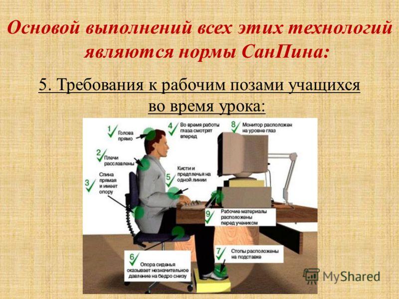 Основой выполнений всех этих технологий являются нормы СанПина: 5. Требования к рабочим позами учащихся во время урока: