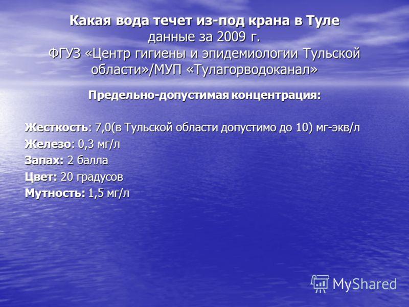 Какая вода течет из-под крана в Туле данные за 2009 г. ФГУЗ «Центр гигиены и эпидемиологии Тульской области»/МУП «Тулагорводоканал» Предельно-допустимая концентрация: Жесткость: 7,0(в Тульской области допустимо до 10) мг-экв/л Железо: 0,3 мг/л Запах: