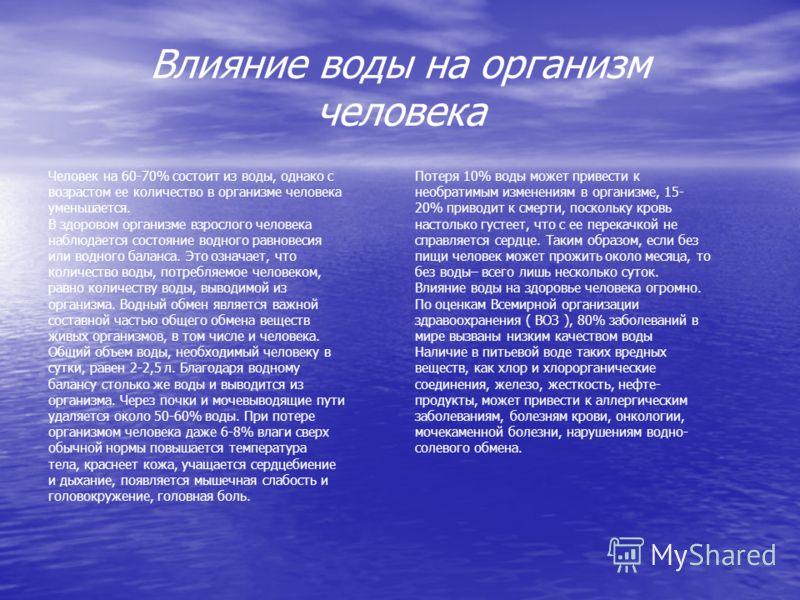 Влияние воды на организм человека Человек на 60-70% состоит из воды, однако с возрастом ее количество в организме человека уменьшается. В здоровом организме взрослого человека наблюдается состояние водного равновесия или водного баланса. Это означает