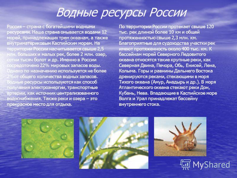 Водные ресурсы России Россия – страна с богатейшими водными ресурсами. Наша страна омывается водами 12 морей, принадлежащих трем океанам, а также внутриматериковым Каспийским морем. На территории России насчитывается свыше 2,5 млн. больших и малых ре