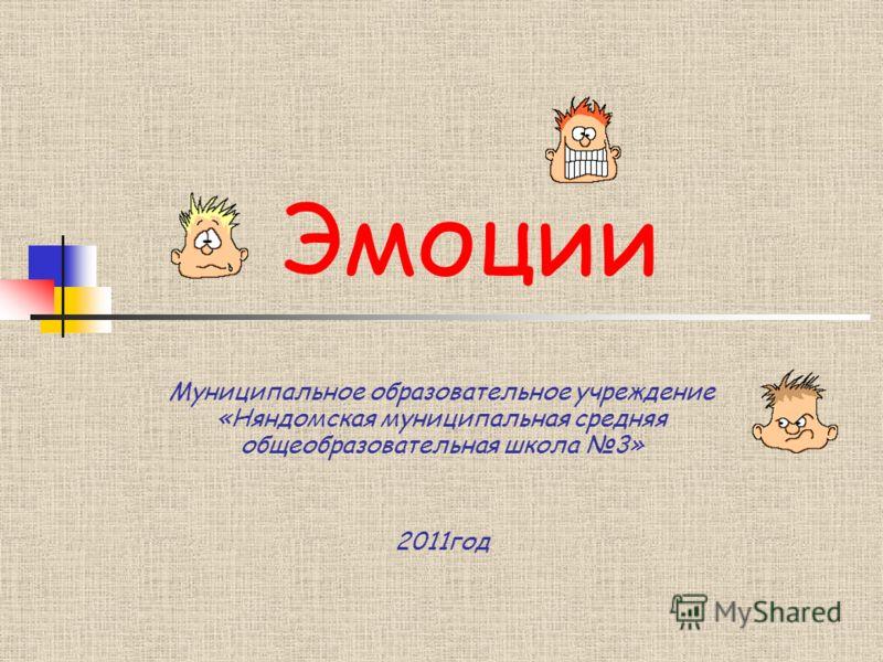Эмоции Муниципальное образовательное учреждение «Няндомская муниципальная средняя общеобразовательная школа 3» 2011год