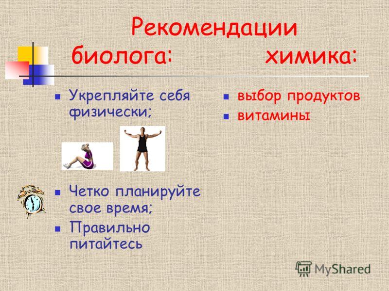 Рекомендации биолога: химика: Укрепляйте себя физически; Четко планируйте свое время; Правильно питайтесь выбор продуктов витамины