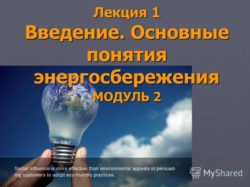 Лекция 1 Введение. Основные понятия энергосбережения МОДУЛЬ 2