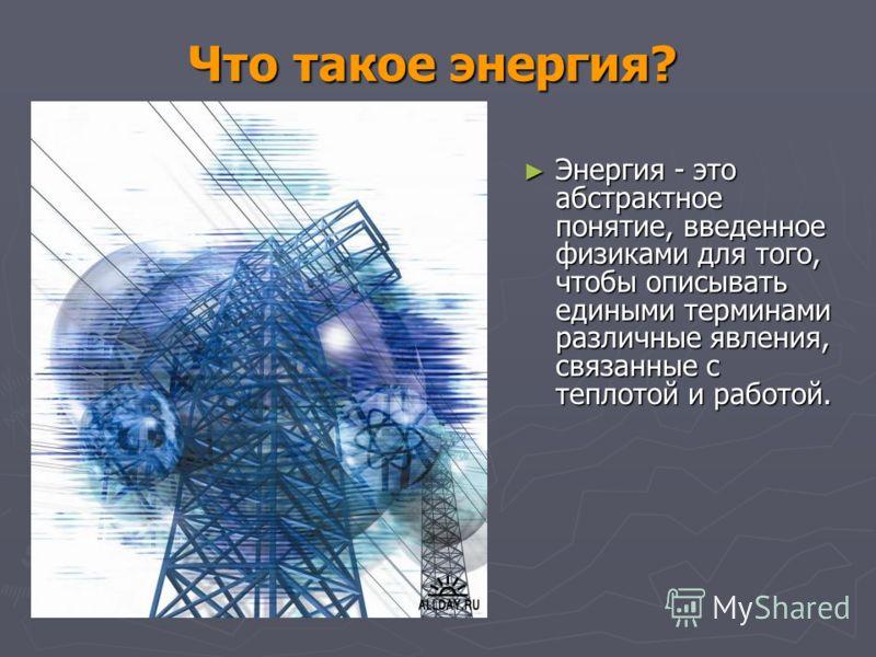 Что такое энергия? Энергия - это абстрактное понятие, введенное физиками для того, чтобы описывать едиными терминами различные явления, связанные с теплотой и работой. Энергия - это абстрактное понятие, введенное физиками для того, чтобы описывать ед