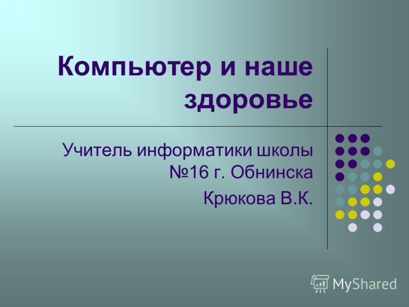 Компьютер и наше здоровье Учитель информатики школы 16 г. Обнинска Крюкова В.К.