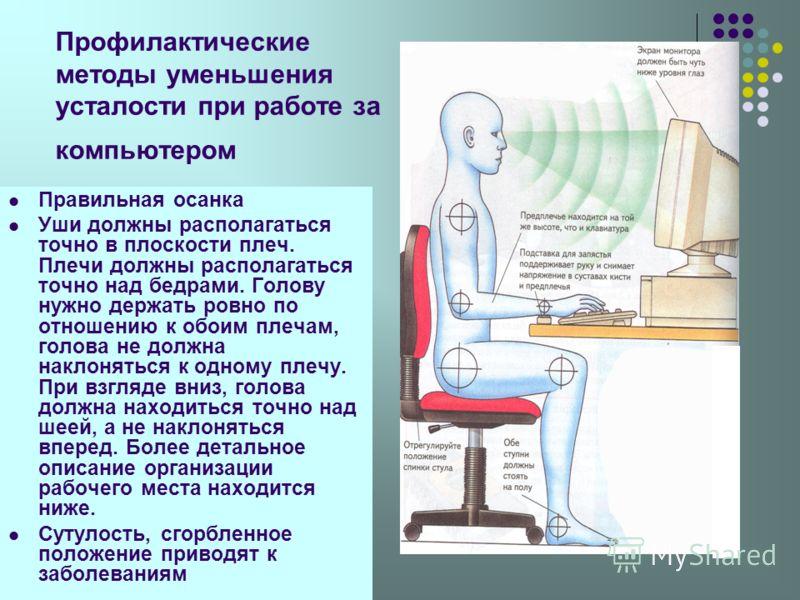 Профилактические методы уменьшения усталости при работе за компьютером Правильная осанка Уши должны располагаться точно в плоскости плеч. Плечи должны располагаться точно над бедрами. Голову нужно держать ровно по отношению к обоим плечам, голова не