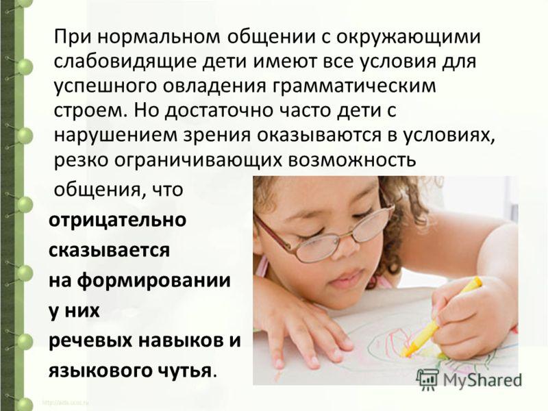 При нормальном общении с окружающими слабовидящие дети имеют все условия для успешного овладения грамматическим строем. Но достаточно часто дети с нарушением зрения оказываются в условиях, резко ограничивающих возможность общения, что отрицательно ск