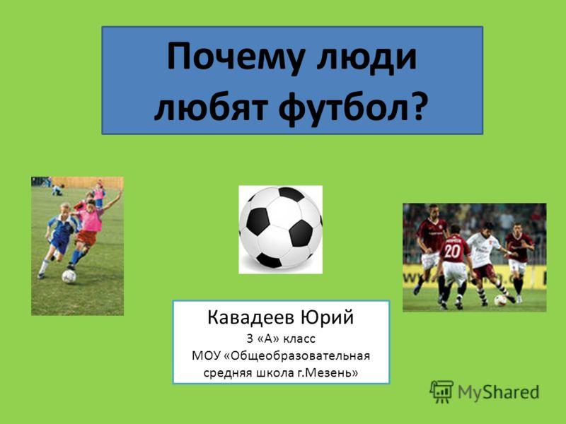 Почему люди любят футбол? Кавадеев Юрий 3 «А» класс МОУ «Общеобразовательная средняя школа г.Мезень»