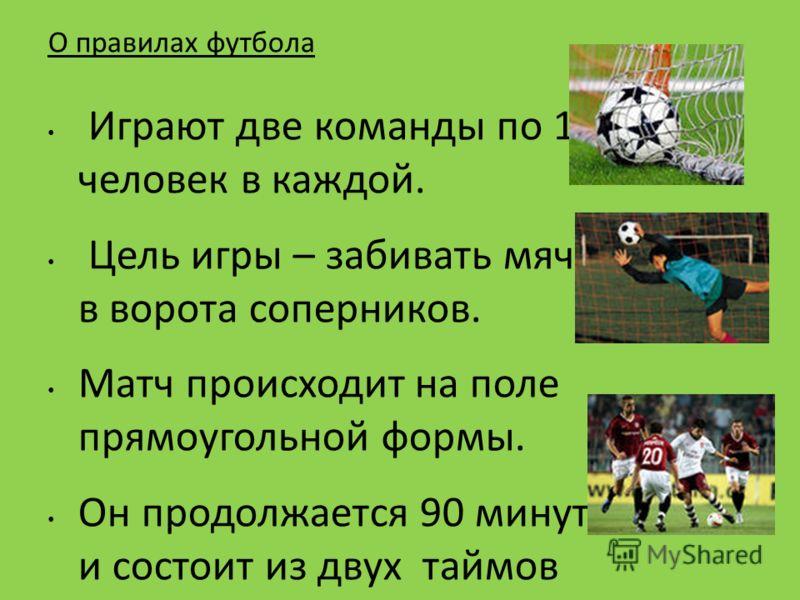 О правилах футбола Играют две команды по 11 человек в каждой. Цель игры – забивать мячи в ворота соперников. Матч происходит на поле прямоугольной формы. Он продолжается 90 минут и состоит из двух таймов по 45 минут каждый. Между таймами устраивается