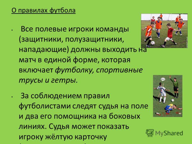 О правилах футбола Все полевые игроки команды (защитники, полузащитники, нападающие) должны выходить на матч в единой форме, которая включает футболку, спортивные трусы и гетры. За соблюдением правил футболистами следят судья на поле и два его помощн