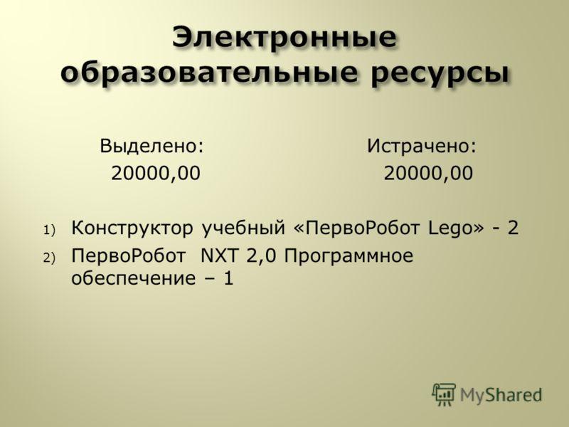 Выделено: Истрачено: 20000,00 20000,00 1) Конструктор учебный «ПервоРобот Lego» - 2 2) ПервоРобот NXT 2,0 Программное обеспечение – 1