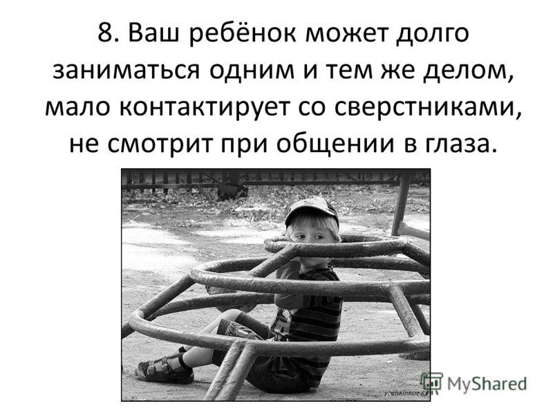 8. Ваш ребёнок может долго заниматься одним и тем же делом, мало контактирует со сверстниками, не смотрит при общении в глаза.