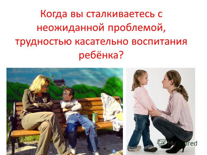 Когда вы сталкиваетесь с неожиданной проблемой, трудностью касательно воспитания ребёнка?