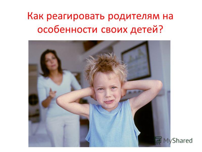 Как реагировать родителям на особенности своих детей?