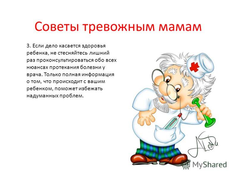 Советы тревожным мамам 3. Если дело касается здоровья ребенка, не стесняйтесь лишний раз проконсультироваться обо всех нюансах протекания болезни у врача. Только полная информация о том, что происходит с вашим ребенком, поможет избежать надуманных пр