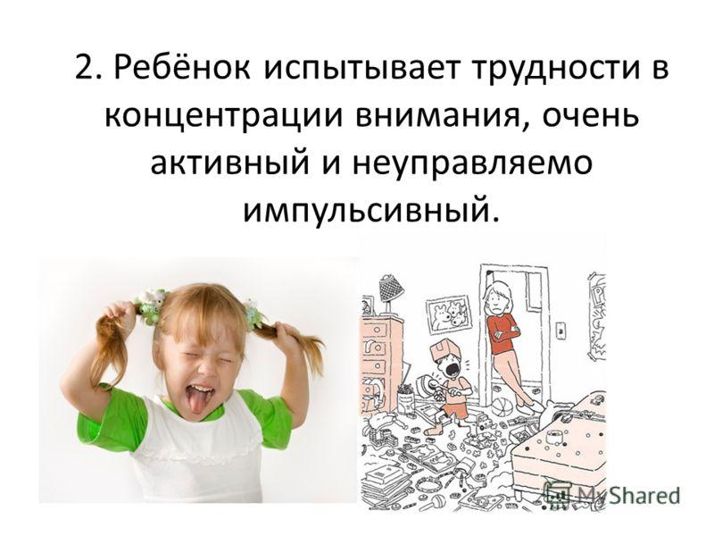 2. Ребёнок испытывает трудности в концентрации внимания, очень активный и неуправляемо импульсивный.