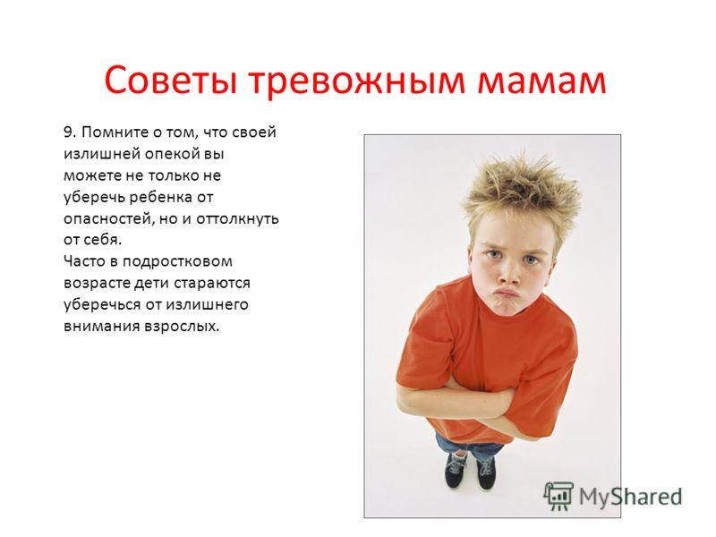 Советы тревожным мамам 9. Помните о том, что своей излишней опекой вы можете не только не уберечь ребенка от опасностей, но и оттолкнуть от себя. Часто в подростковом возрасте дети стараются уберечься от излишнего внимания взрослых.