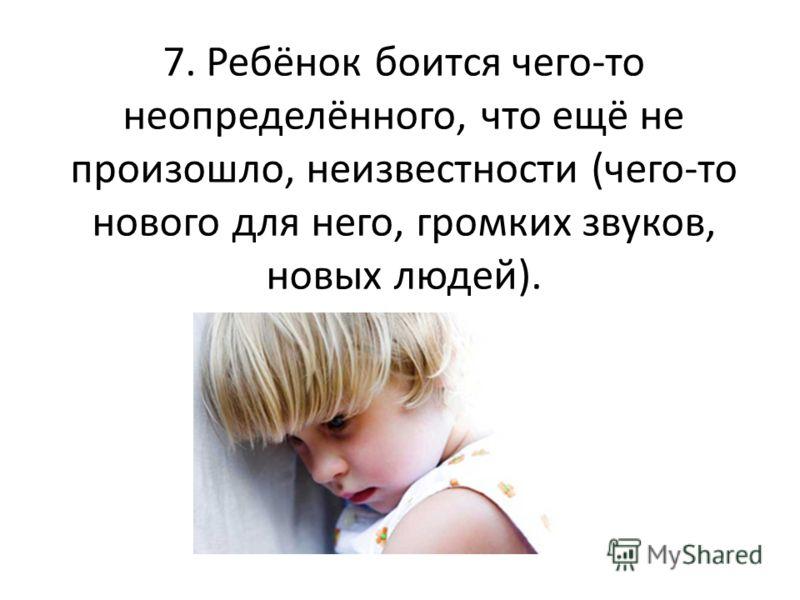 7. Ребёнок боится чего-то неопределённого, что ещё не произошло, неизвестности (чего-то нового для него, громких звуков, новых людей).